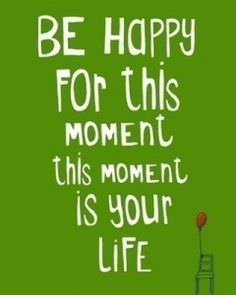 BE HAPPY for This Moment in Your LIFE