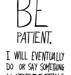 Be Patient – I Will Eventually Do or Say Something Interesting