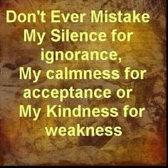 Don't Ever Mistake My Silence for Ignorance, My Calmness for Acceptance or My Kindness for Weakness