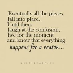 Eventually All the Pieces Fall Into Place. Until Then, Laugh at the Confusion, Live for the Moment and Know That Everything Happens for a Reason…