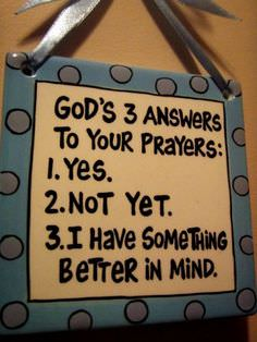 God's 3 Answers to Your Prayers – Yes – Not Yet – I Have Something Better in Mind
