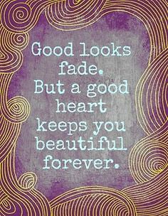 Good Looks Fade – But a Good Heart Keeps You Beautiful Forever