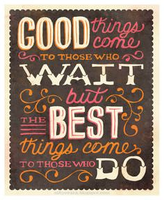 Good Things Come to Those Who Wait, but the Best Things Come to Those Who Do