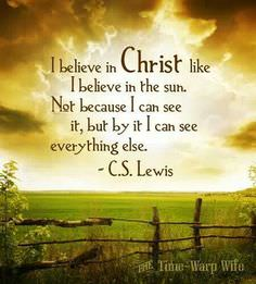 I Believe in Christ Like I Believe in the Sun, Not Because I Can See It, but by It I Can See Everything Else – CS Lewis