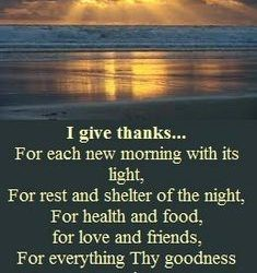 I Give Thanks for Each New Morning With Its Light, for Rest and Shelter of the Night, for Health and Food, for Love and Friends, for Everything Thy Goodness Sends – Ralph Waldo Emerson