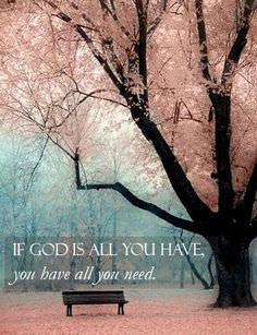 If GOD IS ALL YOU HAVE, You Have All You Need