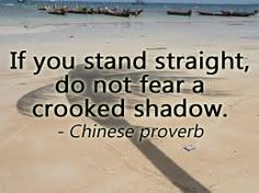 If You Stand Straight, Do Not Fear a Crooked Shadow – Chinese Proverb