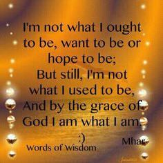 I'm Not What I Ought to Be, Want to Be or Hope to Be; But Still, I'm Not What I Used to Be – And by the Grace of God I Am What Am