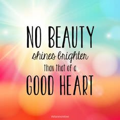 NO BEAUTY Shines Brighter Then That of a GOOD HEART