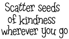 Scatter Seeds of Kindness Wherever You Go