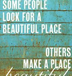 Some People Look for a Beautiful Place – Other Make a Place Beautiful
