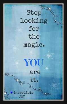 Stop Looking for the Magic, YOU Are It