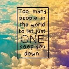 Too Many People in the World to Let Just ONE Keep You Down