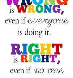 WRONG Is WRONG, Even if Everyone Is Doing It – RIGHT Is RIGHT, Even if No One Is Doing It