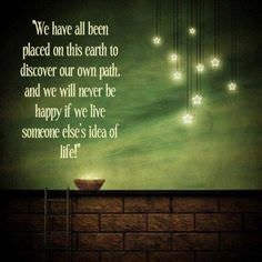 We Have All Been Placed on This Earth to Discover Our Own Path, and We Will Never Be Happy if We Live Someone Else's Idea of Life
