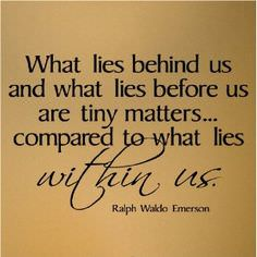 What Lies Behind Us and What Lies Before Us Are Tiny Matters Compared to What Lies Within Us – Ralph Waldo Emerson