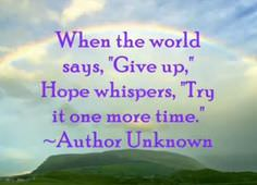When the World Says, Give Up, Hope Whispers, Try It One More Time