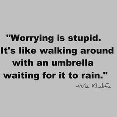 Worrying Is Stupid, It's Like Walking Around With an Umbrella Waiting for It to Rain