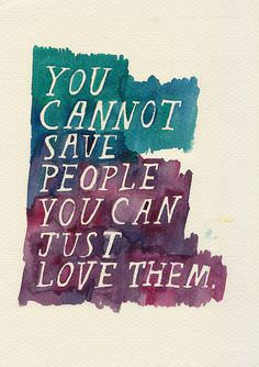 You Cannot Save People – You Can Just Love Them