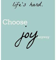 Life's Hard, Choose Joy Anyway