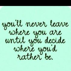You'll Never Leave Where You Are Until You Decide Where You'd Rather Be